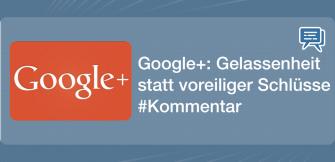 Google+: Gelassenheit statt voreiliger Schlüsse #Kommentar